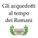 Gli acquedotti al tempo dei Romani
